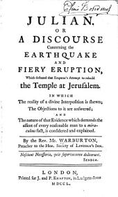 Julian, Or, A Discourse Concerning the Earthquake and Fiery Eruption which Defeated that Emperor's Attempt to Rebuild the Temple at Jerusalem: In which the Reality of a Divine Interposition is Shewn the Objections to it are Answered and the Nature of that Evidence which Demands the Assent of Every Reasonable Man to a Miraculous Fact is Considered and Explained