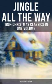 JINGLE ALL THE WAY: 180+ Christmas Classics in One Volume (Illustrated Edition): Novels, Tales, Poems & Carols: The Gift of the Magi, A Christmas Carol, The Heavenly Christmas Tree, Little Women, Life and Adventures of Santa Claus, The Mistletoe Bough…