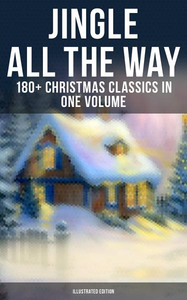 JINGLE ALL THE WAY: 180+ Christmas Classics in One Volume (Illustrated Edition) Pdf Book