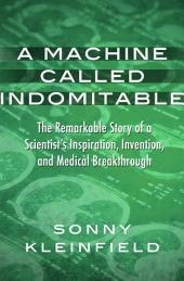 A Machine Called Indomitable: The Remarkable Story of a Scientist's Inspiration, Invention, and Medical Breakthrough