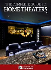 The Complete Guide to Home Theaters: Tips and Advice On How to Turn Any Room Into a Sensational Home Theater