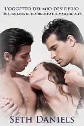 L'oggetto del mio desiderio: Una fantasia di tradimento del maschio alfa