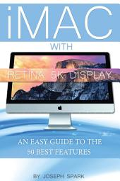 IMac with Retina 5k Display: An Easy Guide to the 50 Best Features