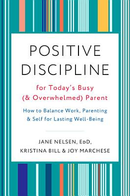 Positive Discipline for Today s Busy  and Overwhelmed  Parent