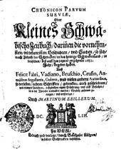 Chronicon Parvum Sueviae, Oder Kleines Schwäbisches Zeitbuch darinnen die vornehmsten vnd bekantisten Geschichten vnd Sachen so sich nach Ankunfft der Schwaben in das heutige Schwabenland in demselben biß auff das jetzund angehende 1653. Jahr begeben haben. Auß Felice Fabri, Vadiano, Bruschio, Crusio, Annalibus Augustanis, Gulero, vnd vielen andern Autoribus, so derselben in ihren Schrifften gedencken: auch geschrieben vnd erlangten Berichten: deßgleichten eigner Erfahrung vnd auß Ursachen die in der Vorrede vermeldet werden kürtzlich zusamen getragen und verfertiget