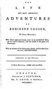 The Life and Most Surprizing Adventures of Robinson Crusoe of York, Mariner: Who Lived Eight-and-twenty Years in an Uninhabited Island on the Coast of America, Near the Mouth of the Great River Oroonoque. With an Account of His Deliverance Thence, and His After Surprizing Adventures. Complete in One Volume