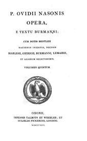Publii Ovidii Nasonis Opera e textu Burmanni: cum notis Bentleii hactenus ineditis, necnon Harlesii, Gierigii, Burmanni, Lemairii, et aliorum selectissimis, Volume 5