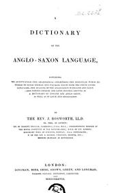 A dictionary of the Anglo-Saxon language,: containing the accentuation - the grammatical inflections - the irregular words referred to their themes - the parallel terms, from the other Gothic languages - the meaning of the Anglo-Saxon in English and Latin - and copious English and Latin indexes, serving as a dictionary of English and Anglo-Saxon, as well as of Latin and Anglo-Saxon