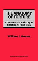 The Anatomy of Torture  A Documentary History of Filartiga v  Pena Irala PDF