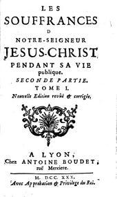 Les souffrances d [sic] Notre-Seigneur Jesus-Christ Pendant sa vie publique: Seconde Partie, Volume1