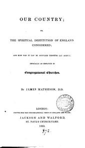 Our country; or, The spiritual destitution of England considered. (Congregational union of England and Wales).