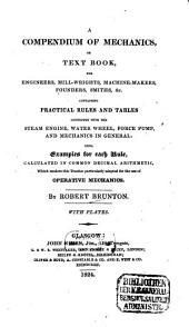 A Compendium of Mechanics, Or Text Book, for Engineers, Mill-wrights, Machine-makers, Founders, Smith, &c: Containing Practical Rules and Tables Connected with the Steam Engine, Water Wheel, Force Pump, and Mechanics in General : Also, Examples for Each Rule, Calculated in Common Decimal Arithmetic, which Renders this Treatise Particulary Adapted for the Use of Operative Mechanics