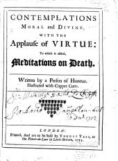 Contemplations, Moral and Divine: With The Applause of Virtue: to which is Added, Meditations on Death. Written by a Person of Honour ...