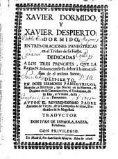 XAVIER DORMIDO, Y XAVIER DESPERTO: DORMIDO, EN TRES ORACIONES PANEGYRICAS en el Triduo de su Fiesta. DEDICADAS A LOS TRES PRINCIPES, QVE LA Reyna N. Señora confiessa deber à la intercession de el mismo Santo; DESPIERTO, EN DOZE SERMONES PANEGYRICOS, Morales, y Asceticos, los Nueve en su Novena, el Dezimo en su Canonizacion, el Vndezimo, de su Dia, el Vltimo, de su Patrocinio