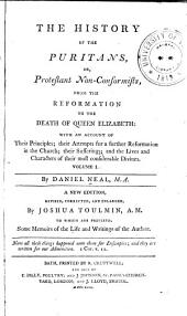 The History of the Puritans, Or Protestant Non-conformists: With an Account of Their Principles; Their Attempts for a Further Reformation in the Church; Their Sufferings; and the Lives and Characters of Their Most Considerable Divines, Volume 1