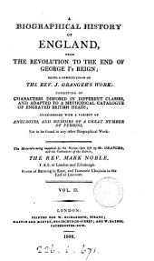 A biographical history of England, from the Revolution to the end of George i's reign; a continuation of the rev. J. Granger's work