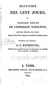 Histoire des cent jours, ou dernier règne de l'empereur Napoléon: lettres écrites de Paris depuis le 8 avril 1815 jusqu'au 20 juillet de la même année