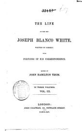 The Life of the Rev. Joseph Blanco White: Written by Himself; with Portions of His Correspondence, Volume 3