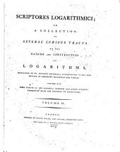Scriptores Logarithmici: Or, a Collection of Several Curious Tracts on the Nature and Construction of Logarithms, Mentioned in Dr. Hutton's Historical Introduction to His New Edition of Sherwin's Mathematical Tables: Together with Some Tracts on the Binomial Theorem and Other Subjects Connected with the Doctrine of Logarithms, Volume 4