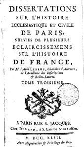 Dissertations sur l'histoire ecclésiastique et civile de paris, suivies de plusieurs éclaircissemens sur l'histoire de France
