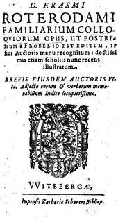 D. Erasmi Roterodami Familiarium colloqviorum opus, ut postremum à Frobenio est editum, ipsius Auctoris manu recognitum, doctilsimis etiam scholiis nunc recens illustratum ; brevis eiusdem auctoris vita. Adjecto rerum & verborum memorabilium [...].
