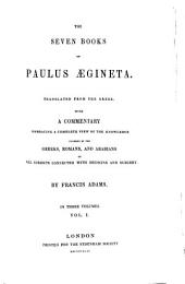 The Seven Books of Paulus Aegineta: Translated from the Greek. with a Commentary Embracing a Complete View of the Knowledge Possessed by the Greeks, Romans, and Arabians on All Subjects Connected with Medicine and Surgery by Francis Adams