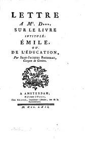 Lettre a Mr. D***, sur le livre intitulé: Émile, ou De l'éducation: par Jean-Jacques, Rousseau, citoyen de Genève