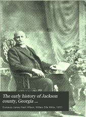 The Early History of Jackson County, Georgia ...: The First Settlers, 1784 ; Formation and Boundaries to the Present Time ; Records of the Talasee Colony ; Struggles of the Colonies of Yamacutah, Groaning Rock, Fort Yargo, Stonethrow and Thomocoggan ...