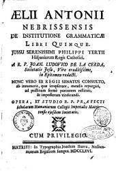 Aelii Antonii Nebrissensis De institutione grammaticae libri quinque. Jussu serenissimi Philippi tertii hispaniarum regis catholici. A r.p. Joan. Ludovico De La Cerda ... in epitomen redacti ..