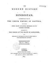 The Modern history of Hindostan, comprehending that of the Greek empire of Bactria, and other great Asiatic kingdoms... commencing at the period of the death of Alexander, and intended to be brought down to the close of the eighteenth century [by Thomas Maurice]