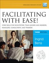 Facilitating with Ease! Core Skills for Facilitators, Team Leaders and Members, Managers, Consultants, and Trainers: Edition 3