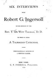 Six Interviews with Robert G. Ingersoll on Six Sermons by the Rev. T. De Witt Talmage, D. D.: To which is Added A Talmagian Catechism, Part 4