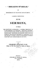 Breaking of Bread: In Remembrance of the Dying Love of Christ, a Gospel Institution : Five Sermons in which the Institution is Explained, a General Observance of it Recommended and Enforced, Objections Answered, and Such Difficulties, Doubts, and Fears Relative to it Particularly Mentioned and Removed ...
