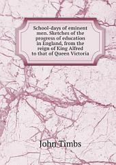 School-days of eminent men. Sketches of the progress of education in England, from the reign of King Alfred to that of Queen Victoria