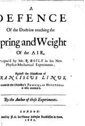 New Experiments Physico-mechanical, Touching the Spring of the Air, and Its Effects, (made, for the Most Part, in a New Pneumatical Engine) Written by the Way of Letter to the Right Honorable Charles Lord Vicount of Dungarvan, ... By the Honorable Robert Boyle ..: A defence of the doctrine touching the spring and weight of the air, propos'd by mr. R. Boyle in his New physico-mechanical experiments; against the objections of Franciscus Linus. ... By the author of those experiments, Volume 2