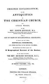Origines Ecclesiasticæ: Or, The Antiquities of the Christian Church, and Other Works, of the Rev. Joseph Bingham ; with a Set of Maps of Ecclesiastical Geography, to which are Now Added, Several Sermons, and Other Matter, Never Before Published, Volume 7