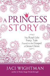 A Princess Story: The Real-Life Fairy Tale Found in the Gospel of Jesus Christ
