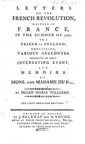 Letters on the French Revolution, written in France, in the summer of 1790, to a friend in England; containing, various anecdotes ... and Memoirs of Mons. and Madame du F-.