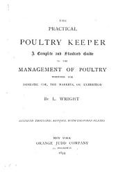The Practical Poultry Keeper: a Complete and Standard Guide to the Management of Poultry: Whether for Domestic Use, the Markets, Or Exhibition