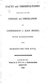 Facts and Observations relative to the coinage and circulation of counterfeit or base money; with suggestions for remedying the evil. [By G. Chalmers.]