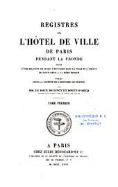 Registres de l'Hôtel de ville de Paris pendant la Fronde: suivis d'une relation de ce qui s'est passé dans la ville et l'abbaye de Saint-Denis à la même époque, Volume1