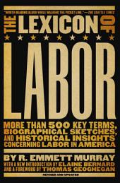 The Lexicon of Labor: More Than 500 Key Terms, Biographical Sketches, and Historical Insights Concerning Labor in America