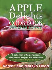 Apple Delights Cookbook, Christian Edition: A Collection of Apple Recipes, Bible Verses, Prayer, Reflections