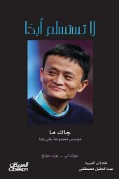 لا تستسلم أبداً : جاك ما مؤسس مجموعة علي بابا: Never Give Up: Jack Ma in His Own Words (In Their Own Words)