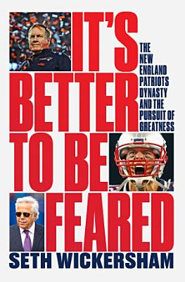 It s Better to Be Feared  The New England Patriots Dynasty and the Pursuit of Greatness