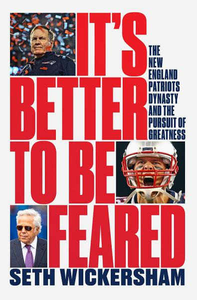 Its Better To Be Feared The New England Patriots Dynasty And The Pursuit Of Greatness