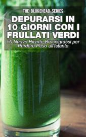 Depurarsi in 10 Giorni con Frullati Verdi: 50 Nuove Ricette Bruciagrassi Perdere Peso all'Istante
