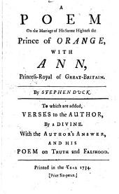 A Poem on the Marriage of His Serene Highness the Prince of Orange: With Ann, Princess-Royal of Great-Britain. By Stephen Duck. To which are Added, Verses to the Author, by a Divine. With the Author's Answer, and His Poem on Truth and Falshood
