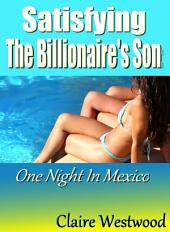 Satisfying the Billionaire's Son - One Night in Mexico: A billionaire, BBW, group sex erotic tale