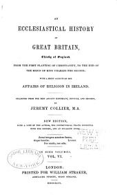 An Ecclesiastical History of Great Britain, Chiefly of England: From the First Planting of Christianity, to the End of the Reign of King Charles the Second; with a Brief Account of the Affairs of Religion in Ireland, Volume 6